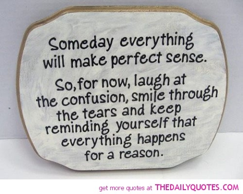 Everything happens for a reason, someday everything will make perfect ...