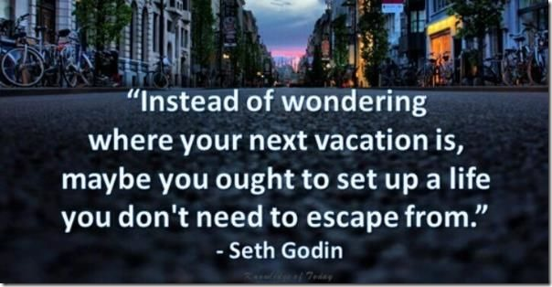 Build a Life You Don't Need a Vacation From Seth Godin